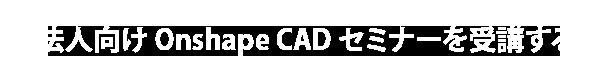 法人向けOnshape CADセミナーを受講する